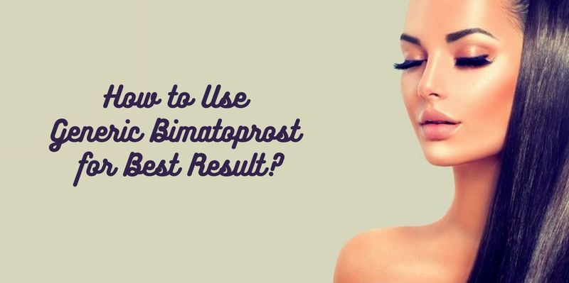 How to Use Generic Bimatoprost for Best Result